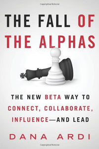 The Fall Of The Alphas: The New Beta Way To Connect, Collaborate, Influence---And Lead