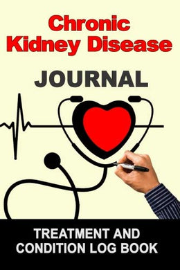 Chronic Kidney Disease: Journal Treatment And Condition Log Book