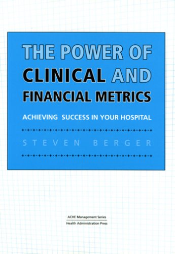 The Power Of Clinical And Financial Metrics: Achieving Success In Your Hospital (American College Of Helathcare Executives Management Series)