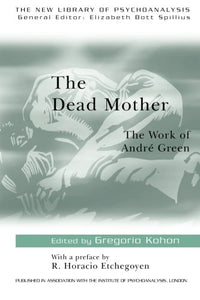 The Dead Mother: The Work Of Andre Green (The New Library Of Psychoanalysis)
