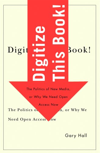 Digitize This Book!: The Politics Of New Media, Or Why We Need Open Access Now (Electronic Mediations)