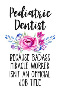 Pediatric Dentist Because Badass Miracle Worker Isn'T An Official Job Title: Lined Journal Notebook For Pediatric Dentists And Dental Students