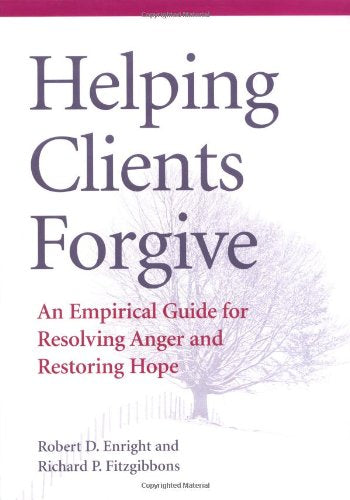 Helping Clients Forgive: An Empirical Guide For Resolving Anger And Restoring Hope