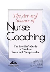 The Art & Science Of Nurse Coaching : The Provider'S Guide To Coaching Scope And Competencies