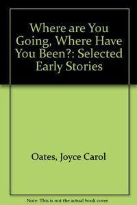 Where Are You Going, Where Have You Been?: Selected Early Stories