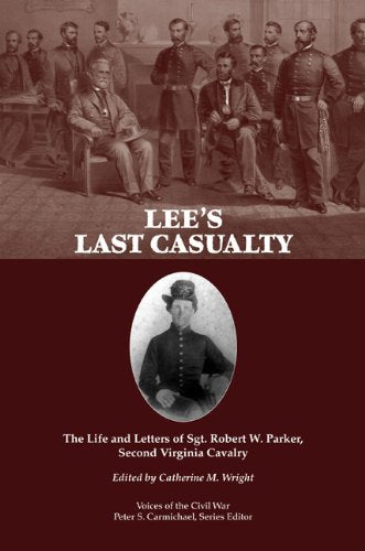 Lee'S Last Casualty: The Life And Letters Of Sgt. Robert W. Parker, Second Virginia Cavalry (Voices Of The Civil War)