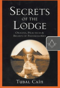 Secrets Of The Lodge: Origins, Practices And Beliefs Of Freemasonry