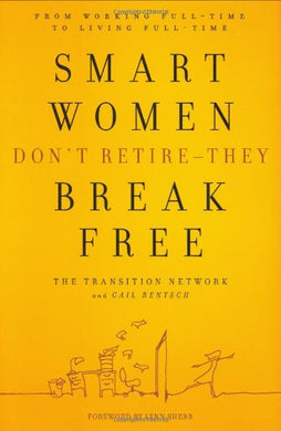 Smart Women Don'T Retire -- They Break Free: From Working Full-Time To Living Full-Time