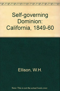 Self-Governing Dominion: California, 1849-1860 (California Library Reprints Series)