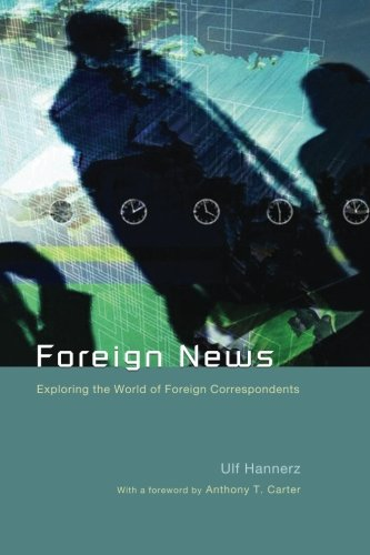 Foreign News: Exploring The World Of Foreign Correspondents (Lewis Henry Morgan Lecture Series)