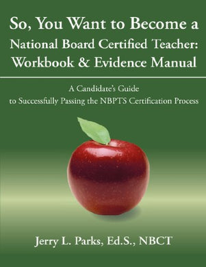 So, You Want To Become A National Board Certified Teacher: Workbook & Evidence Manual: A Candidate'S Guide To Successfully Passing The Nbpts Certification Process
