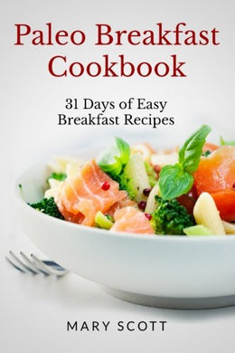 Paleo Breakfast Cookbook: 31 Days Of Easy Breakfast Recipes (31 Days Of Paleo) (Volume 1)