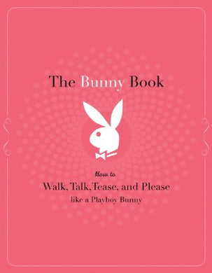 The Bunny Book: How To Walk, Talk, Tease, And Please Like A Playboy Bunny