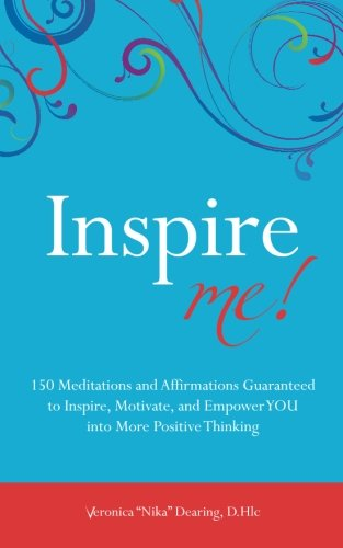 Inspire Me!: 150 Meditations And Affirmations Guaranteed To Inspire, Motive And Empower You Into More Positive Thinking