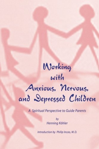 Working With Anxious, Nervous, And Depressed Children: A Spiritual Perspective To Guide Parents