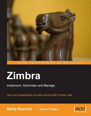 Zimbra: Implement, Administer And Manage: Get Your Organization Up And Running With Zimbra, Fast