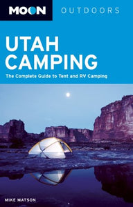 Moon Utah Camping: The Complete Guide To Tent And Rv Camping (Moon Outdoors)
