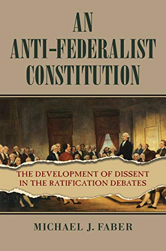 An Anti-Federalist Constitution: The Development Of Dissent In The Ratification Debates (American Political Thought)