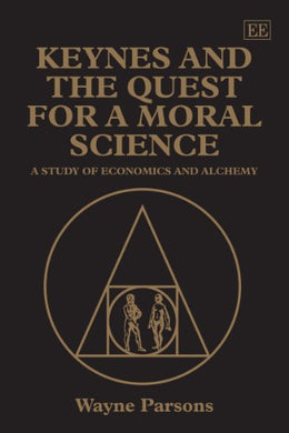 Keynes And The Quest For A Moral Science: A Study Of Economics And Alchemy