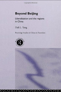 Beyond Beijing: Liberalization And The Regions In China (Routledge Studies On China In Transition)