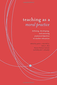 Teaching As A Moral Practice: Defining, Developing, And Assessing Professional Dispositions In Teacher Education