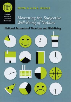 Measuring The Subjective Well-Being Of Nations: National Accounts Of Time Use And Well-Being (National Bureau Of Economic Research Conference Report)