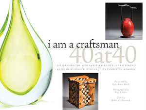 I Am A Craftsman: 40 At 40: Celebrating The 40Th Anniversary Of The Craftsmen'S Guild Of Mississippi With 40 Of Its Exhibiting Members