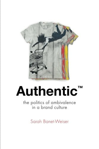 Authentic: The Politics Of Ambivalence In A Brand Culture (Critical Cultural Communication)