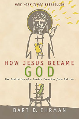 How Jesus Became God : The Exaltation Of A Jewish Preacher From Galilee