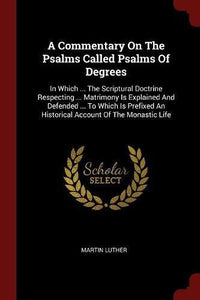 A Commentary On The Psalms Called Psalms Of Degrees: In Which ... The Scriptural Doctrine Respecting ... Matrimony Is Explained And Defended ... To ... An Historical Account Of The Monastic Life