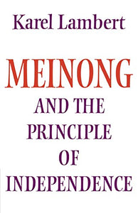 Meinong And The Principle Of Independence: Its Place In Meinong'S Theory Of Objects And Its Significance In Contemporary Philosophical Logic (Modern European Philosophy)