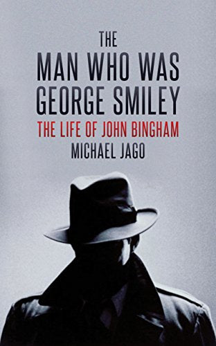 The Man Who Was George Smiley: The Life Of John Bingham