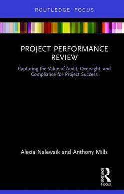 Project Performance Review: Capturing The Value Of Audit, Oversight, And Compliance For Project Success (Routledge Focus)