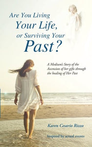 Are You Living Your Life, Or Survivng Your Past?: A Medium'S Story Of The Ascension Of Her Gifts Through The Healing Of Her Past