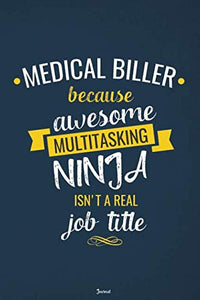 Medical Biller Because Awesome Multitasking Ninja Isn'T A Real Job Title Journal: Blank And Lined Notebook