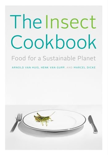 The Insect Cookbook: Food For A Sustainable Planet (Arts And Traditions Of The Table: Perspectives On Culinary History)
