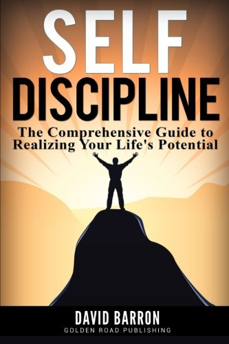 Self Discipline: The Comprehensive Guide To Realizing Your Life'S Potential