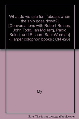 What Do We Use For Lifeboats When The Ship Goes Down?: [Conversations With Robert Reines, John Todd, Ian Mcharg, Paolo Soleri, And Richard Saul Wurman] (Harper Colophon Books ; Cn 426)