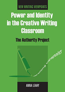 Power And Identity In The Creative Writing Classroom: The Authority Project (New Writing Viewpoints)