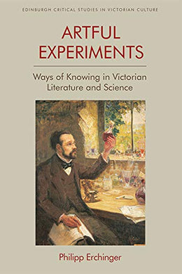 Artful Experiments: Ways Of Knowing In Victorian Literature And Science (Edinburgh Critical Studies In Victorian Culture)