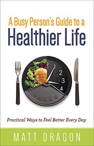 A Busy Persons Guide To A Healthier Life: Practical Ways To Feel Better Every Day