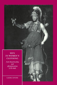 Men In Women'S Clothing: Anti-Theatricality And Effeminization, 1579-1642 (Cambridge Studies In Renaissance Literature And Culture)