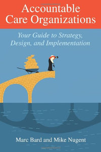 Accountable Care Organizations: Your Guide To Strategy, Design, And Implementation (Ache Management)