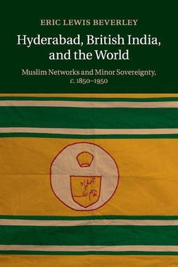 Hyderabad, British India, And The World: Muslim Networks And Minor Sovereignty, C.1850-1950