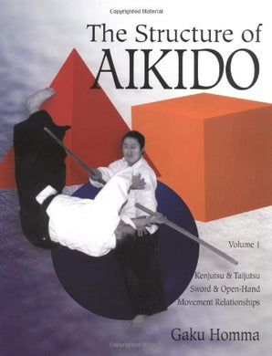 The Structure Of Aikido: Volume 1: Kenjutsu And Taijutsu Sword And Open-Hand Movement Relationships (Structure Of Aikido, Vol 1)