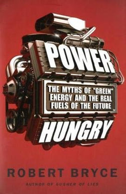 Power Hungry: The Myths Of Green Energy And The Real Fuels Of The Future