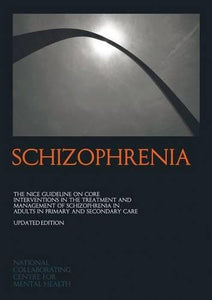 Schizophrenia: The Nice Guideline On Core Interventions In The Treatment And Management Of Schizophrenia In Adults In Primary And Secondary Care (National Clinical Practice Guideline)