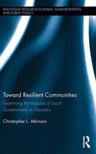 Load image into Gallery viewer, Toward Resilient Communities: Examining The Impacts Of Local Governments In Disasters (Routledge Research In Public Administration And Public Policy)