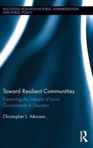 Toward Resilient Communities: Examining The Impacts Of Local Governments In Disasters (Routledge Research In Public Administration And Public Policy)
