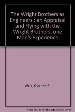 The Wright Brothers As Engineers : An Appraisal And Flying With The Wright Brothers, One Man'S Experience